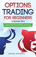 Options Trading for Beginners: 2 Books in 1: Discover a New Way To Predictable, Consistent, And Profitable Options Trading with Proven Simple Strategies