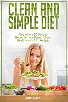 CLEAN AND SIMPLE DIET: Use Whole 30 Days To Become More Beautiful And Healthy With 111 Recipes by [Nick Dave]