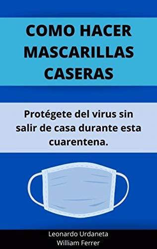 Como hacer mascarillas caseras: Aprende a cuidarte del virus desde casa durante esta cuarentena (Spanish Edition)