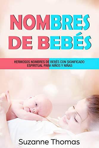Nombres de bebé (Libro En Español/Baby Names-Spanish book version): HERMOSOS NOMBRES DE BEBÉ CON SIGNIFICADO ESPIRITUAL PARA NIÑOS Y NIÑAS