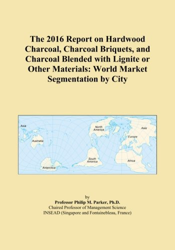The 2016 Report on Hardwood Charcoal, Charcoal Briquets, and Charcoal Blended with Lignite or Other Materials: World Market Segmentation by City