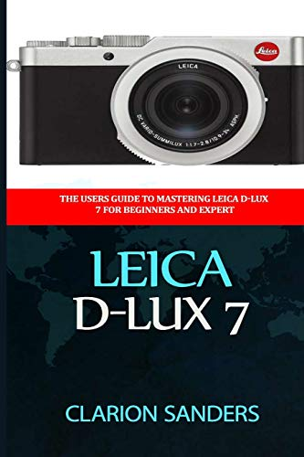Leica D-Lux 7: The Users Guide to Mastering Leica D-Lux 7 for Beginners and Expert