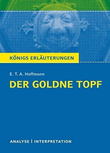 Der goldne Topf von E.T.A. Hoffmann.: Textanalyse und Interpretation mit ausführlicher Inhaltsangabe und Abituraufgaben mit Lösungen. (Königs ... Erläuterungen und Materialien, Band 474)