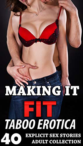 MAKING IT FIT : 40 EXPLICIT TABOO EROTICA SEX STORIES FOR ADULTS COLLECTION