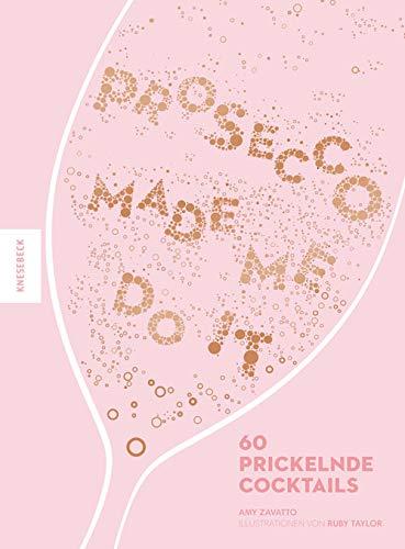 Prosecco made me do it: 60 prickelnde Cocktail-Rezepte wie Aperol Spritz, Bellini, Rossini uvm.
