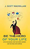 Be the Hero of Your Life: Ditch the Excuses, Take Your Hero's Journey, and Find Your Life's Purpose