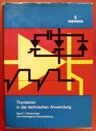 Thyristoren in der technischen Anwendung. Bd. 1. Stromrichter mit erzwungener Kommutierung
