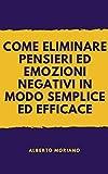 COME ELIMINARE PENSIERI ED EMOZIONI NEGATIVI IN MODO SEMPLICE ED EFFICACE