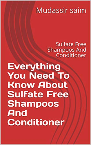 Everything You Need To Know About Sulfate Free Shampoos And Conditioner : Sulfate Free Shampoos And Conditioner (English Edition)