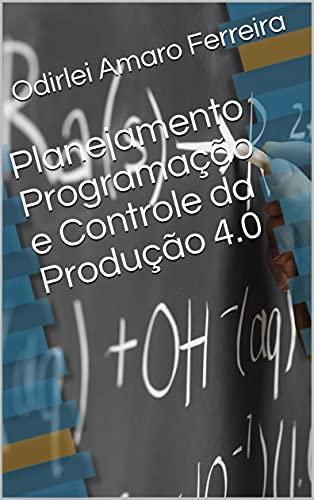 Planejamento Programação e Controle da Produção 4.0 para Engenharia: PPCP/PCP para Engenharia da Produção 4.0 (Portuguese Edition)