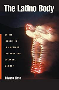 The Latino Body: Crisis Identities in American Literary and Cultural Memory (Sexual Cultures Book 15)