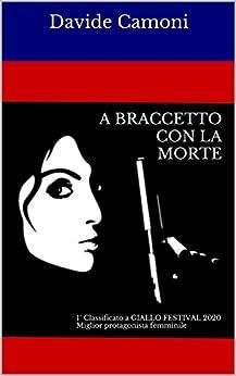 A BRACCETTO CON LA MORTE: 1° CLASSIFICATO a GIALLO FESTIVAL 2020 Miglior protagonista femminile di [Davide Camoni]