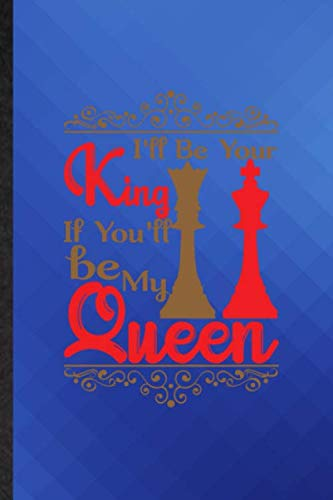 I'll Be Your King If You'ill Be My Queen: Funny Blank Lined Chess Player Mate Journal Notebook, Appreciation Gratitude Thank You Graduation Souvenir Gag Gift, Latest Cute Graphic