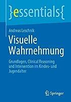 Visuelle Wahrnehmung: Grundlagen, Clinical Reasoning und Intervention im Kindes- und Jugendalter (essentials)