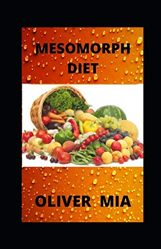 Mesomorph Diet: The Complete Guide to Mesomorph Diet, Contains Meal Plan for Building a Better Body, Gaining Muscle