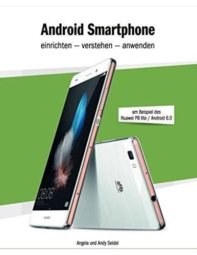 Android Smartphone einrichten - verstehen - anwenden: am Beispiel des Huawei P8 lite / Android 6.0