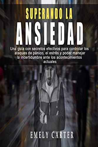 SUPERANDO LA ANSIEDAD - Una guía con secretos efectivos para controlar los ataques de pánico , el estrés y poder manejar la incertidumbre ante los acontecimientos actuales