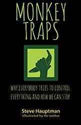 Monkeytraps: Why Everybody Tries to Control Everything and How We Can Stop by Steve Hauptman