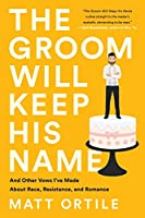 The Groom Will Keep His Name: And Other Vows I've Made About Race, Resistance, and Romance