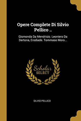 Opere Complete Di Silvio Pellico ..: Gismonda Da Mendrisio. Leoniero Da Dertona, Erodiade. Tommaso Moro...