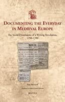 Documenting The Everyday In Medieval Europe: The Social Dimensions of a Writing Revolution 1250-1350 (Utrecht Studies in Medieval Literacy)