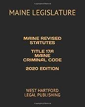 MAINE REVISED STATUTES TITLE 17A MAINE CRIMINAL CODE 2020 EDITION: WEST HARTFORD LEGAL PUBLISHING