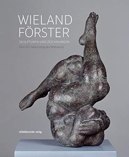 Wieland Förster: Skulpturen und Zeichnungen. Zum 90. Geburtstag des Bildhauers (Ausstellungskatalog)