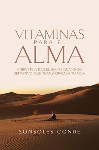 Vitaminas para el Alma: Atrévete a dar el salto cuántico definitivo que transformará tu vida
