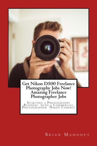 Get Nikon D500 Freelance Photography Jobs Now! Amazing Freelance Photographer Jobs: Starting a Photography Business with a Commercial Photographer Nikon Camera!