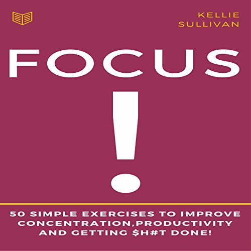 Focus: 50 Simple Exercises to Improve Concentration, Productivity and Getting $h#t Done! cover art