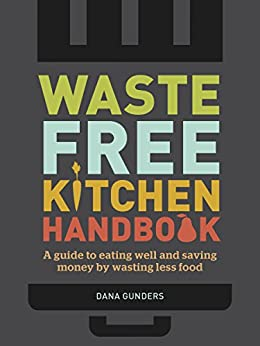 Waste-Free Kitchen Handbook: A Guide to Eating Well and Saving Money By Wasting Less Food by [Dana Gunders]