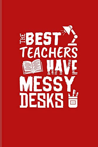 The Best Teachers Have Messy Desks: Cute Teacher Quote Journal | Notebook | Workbook For Education, Learning & Witty Teaching Jokes Fans - 6x9 - 100 Graph Paper Pages