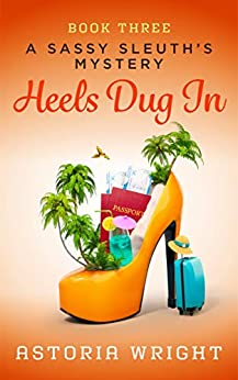Heels Dug In (A Sassy Sleuth's Mystery Book 3) by [Astoria Wright]