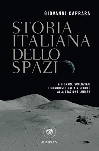 Storia italiana dello spazio. Visionari, scienziati e conquiste dal XIV secolo alla stazione lunare