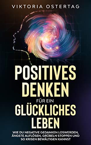 Positives Denken für ein glückliches Leben: Wie du negative Gedanken loswerden, Ängste auflösen, Grübeln stoppen und so Krisen bewältigen kannst