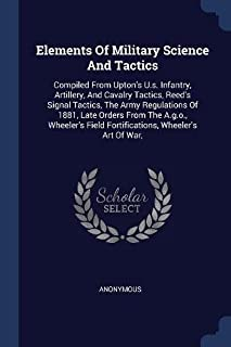 Elements Of Military Science And Tactics: Compiled From Upton's U.s. Infantry, Artillery, And Cavalry Tactics, Reed's Sign...