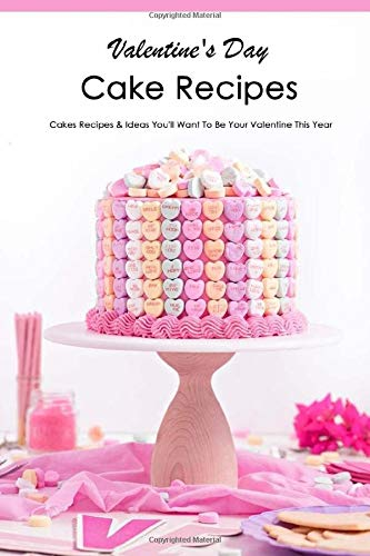 Valentine's Day Cake Recipes: Cakes Recipes & Ideas You'll Want To Be Your Valentine This Year: Adorable Valentine's Day Candy Ideas Book