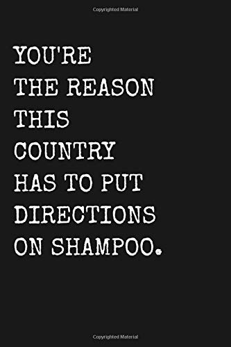 You're The Reason This Country Has To Put Directions On Shampoo.: Funny Sarcastic Humor Blank Lined Journal Gift Notebook