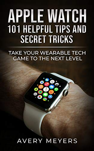 Apple Watch: 101 Helpful Tips and Secret Tricks: Take your Wearable Tech Game to the Next Level (English Edition)