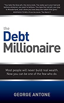The Debt Millionaire: Most people will never build real wealth. Now you can be one of the few who do. by [George Antone]