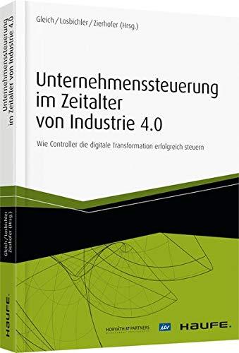 Unternehmenssteuerung im Zeitalter von Industrie 4.0: Wie Controller die digitale Transformation erfolgreich steuern (Haufe Fachbuch)