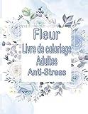 Fleurs Livre de coloriage adultes Anti stress: Plus 100 beaux dessins de coloriage uniques et détaillés sur le thème de l'art de la thérapie ... thérapeutique , relaxation et anti stress.