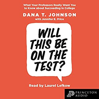 Will This Be on the Test?     What Your Professors Really Want You to Know About Succeeding in College              Written by:                                                                                                                                 Dana T. Johnson,                                                                                        Jennifer E. Price                               Narrated by:                                                                                                                                 Laurel Lefkow                      Length: 4 hrs and 29 mins     Not rated yet     Overall 0.0