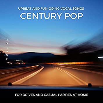 Century Pop - Upbeat And Fun-Going Vocal Songs For Drives And Casual Parties At Home, Vol. 25