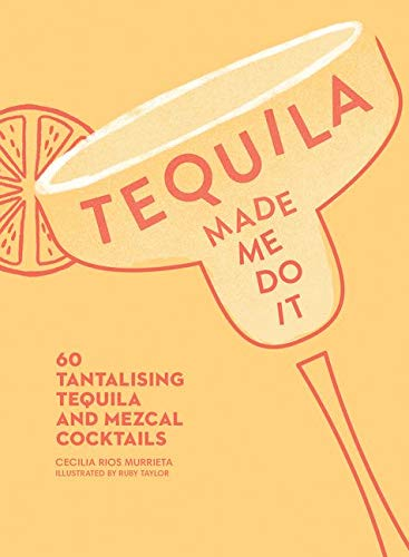 Tequila Made Me Do It: 60 Tantalizing Tequila and Mezcal Cocktails: 60 Tantalising Tequila and Mezcal Cocktails