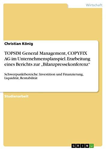 """TOPSIM General Management, COPYFIX AG im Unternehmensplanspiel. Erarbeitung eines Berichts zur """"Bilanzpressekonferenz"""": Schwerpunktbereiche: Investition und Finanzierung, Liquidität, Rentabilität"""