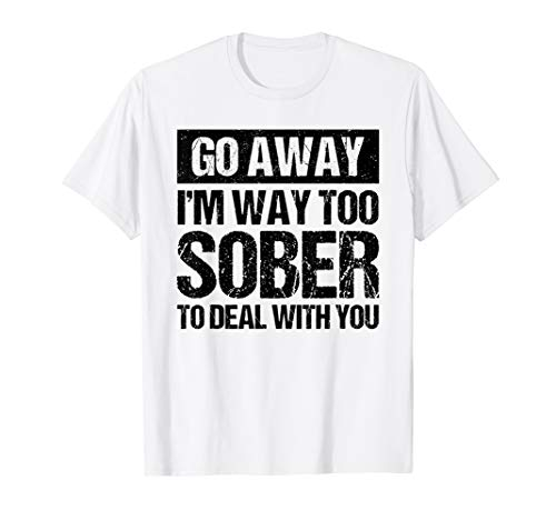 Go Away I'm Way Too Sober To Deal With You Drinking Funny T-Shirt