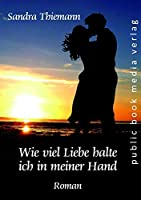Wie viel Liebe halte ich in meiner Hand: Roman