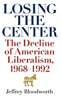 Losing the Center: The Decline of American Liberalism, 1968-1992