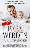 Papa werden für Anfänger: Das große Vater werden Buch - Die perfekte Vorbereitung für den modernen Vater auf eine unvergleichlich schöne Zeit - Von der Schwangerschaft bis zum 2. Geburtstag!
